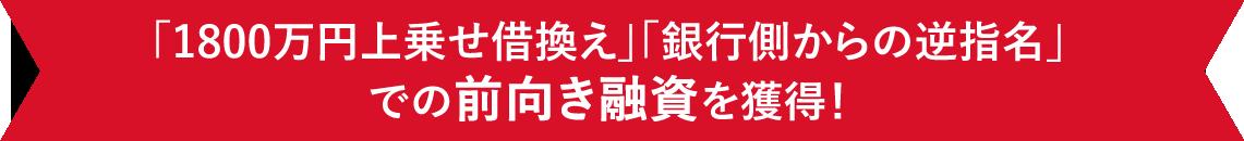 「1800万円上乗せ借換え」「銀行側からの逆指名」 での前向き融資を獲得!