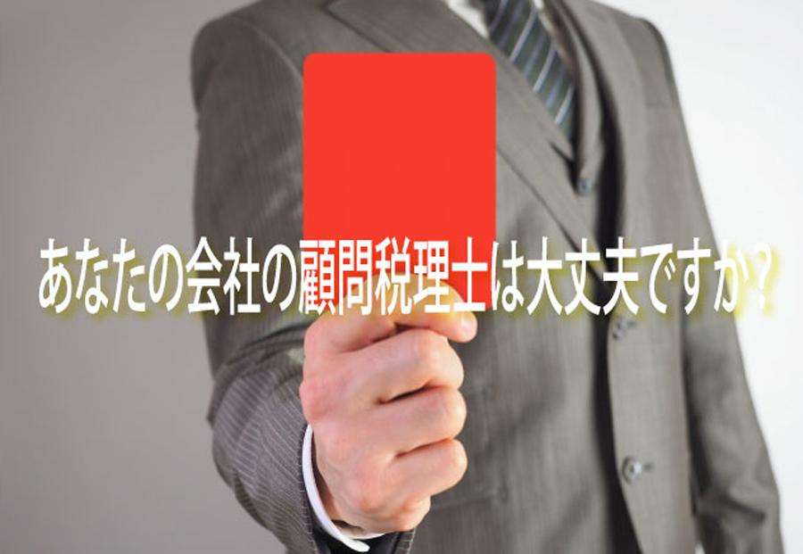 あなたの会社の顧問税理士は大丈夫ですか。
